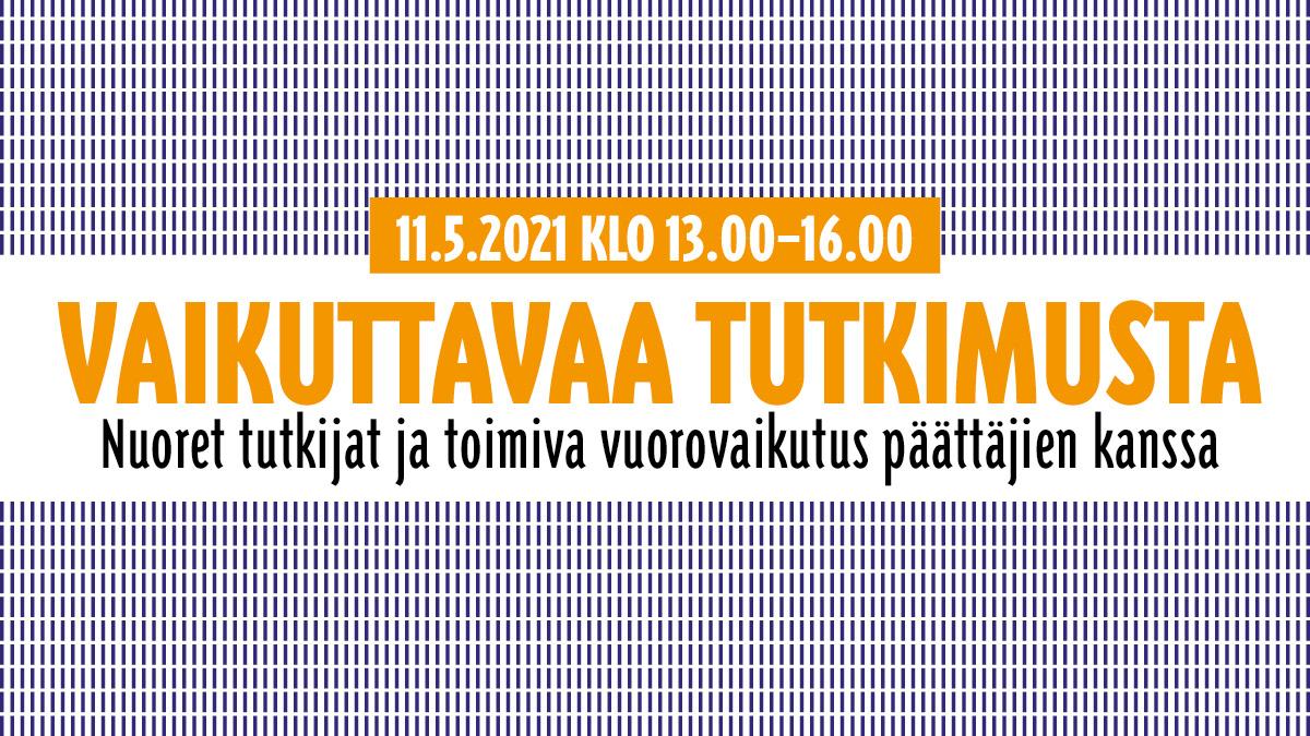 vaikuttavaa tutkimusta Nuoret tutkijat ja toimiva vuorovaikutus päättäjien kanssa 11.5.2021 klo 13.00–16.00